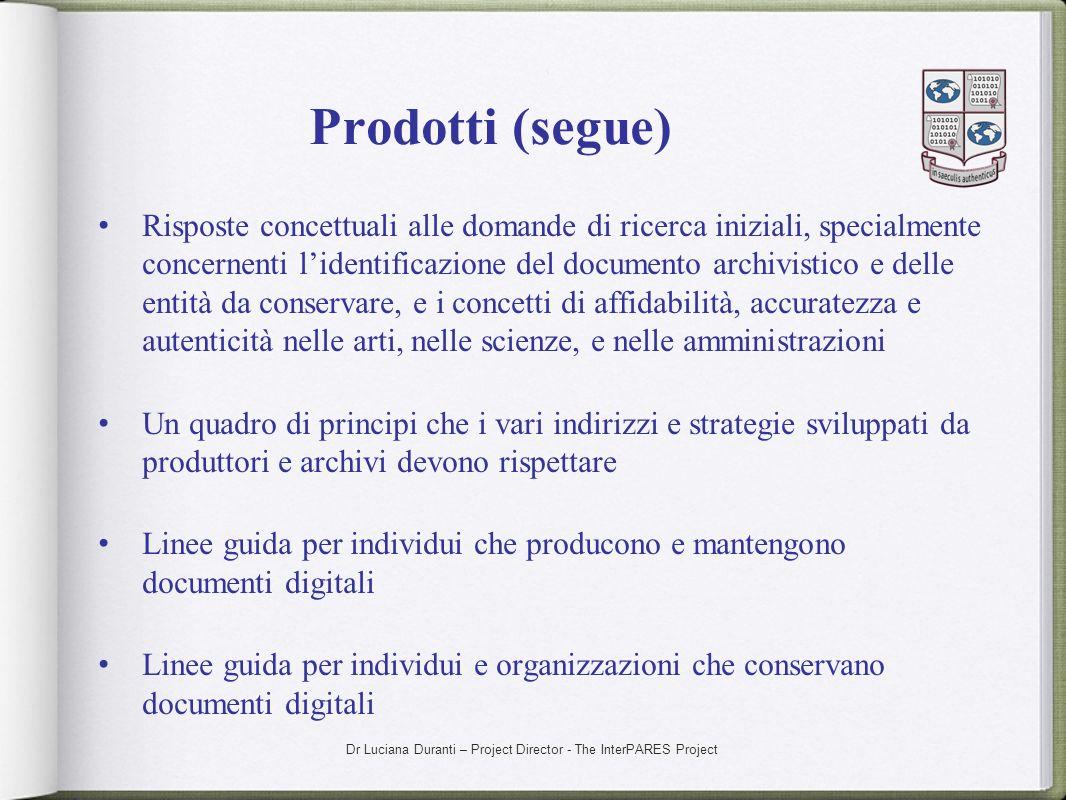 Dr Luciana Duranti – Project Director - The InterPARES Project Prodotti (segue) Risposte concettuali alle domande di ricerca iniziali, specialmente co