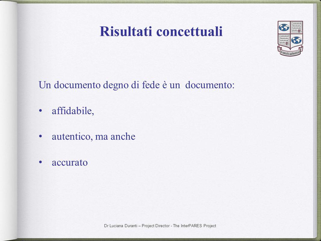 Dr Luciana Duranti – Project Director - The InterPARES Project Risultati concettuali Un documento degno di fede è un documento: affidabile, autentico,