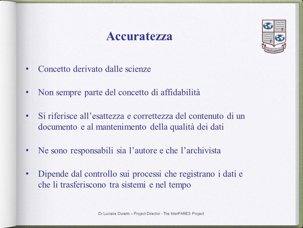 Dr Luciana Duranti – Project Director - The InterPARES Project Accuratezza Concetto derivato dalle scienze Non sempre parte del concetto di affidabili