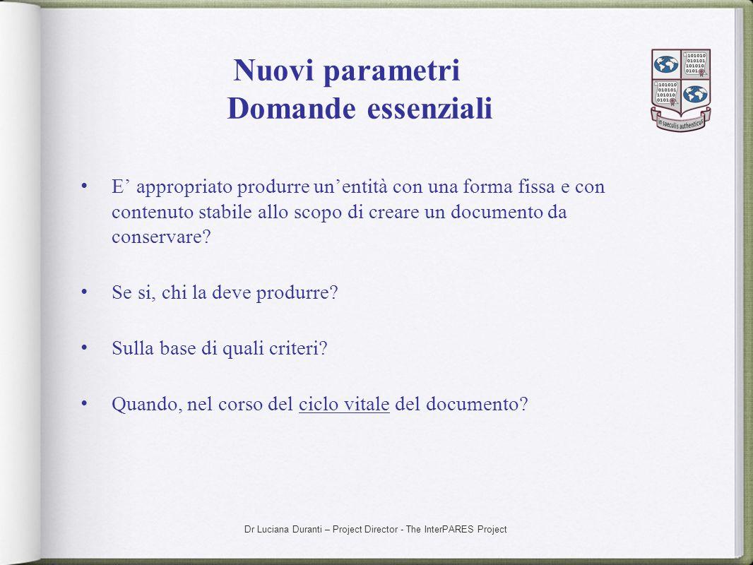 Dr Luciana Duranti – Project Director - The InterPARES Project Nuovi parametri Domande essenziali E appropriato produrre unentità con una forma fissa