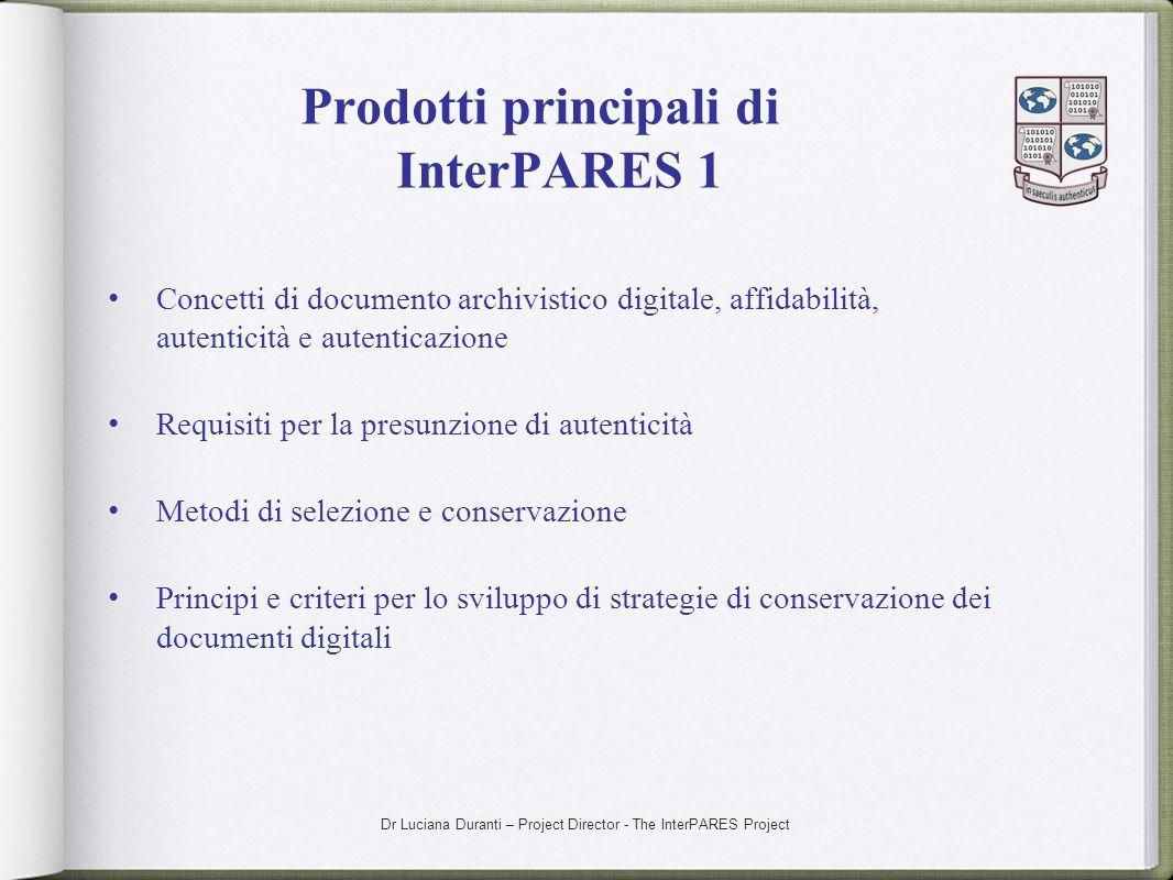 Dr Luciana Duranti – Project Director - The InterPARES Project Prodotti principali di InterPARES 1 Concetti di documento archivistico digitale, affida