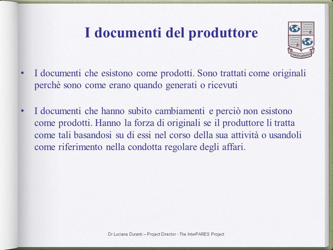Dr Luciana Duranti – Project Director - The InterPARES Project I documenti del produttore I documenti che esistono come prodotti. Sono trattati come o