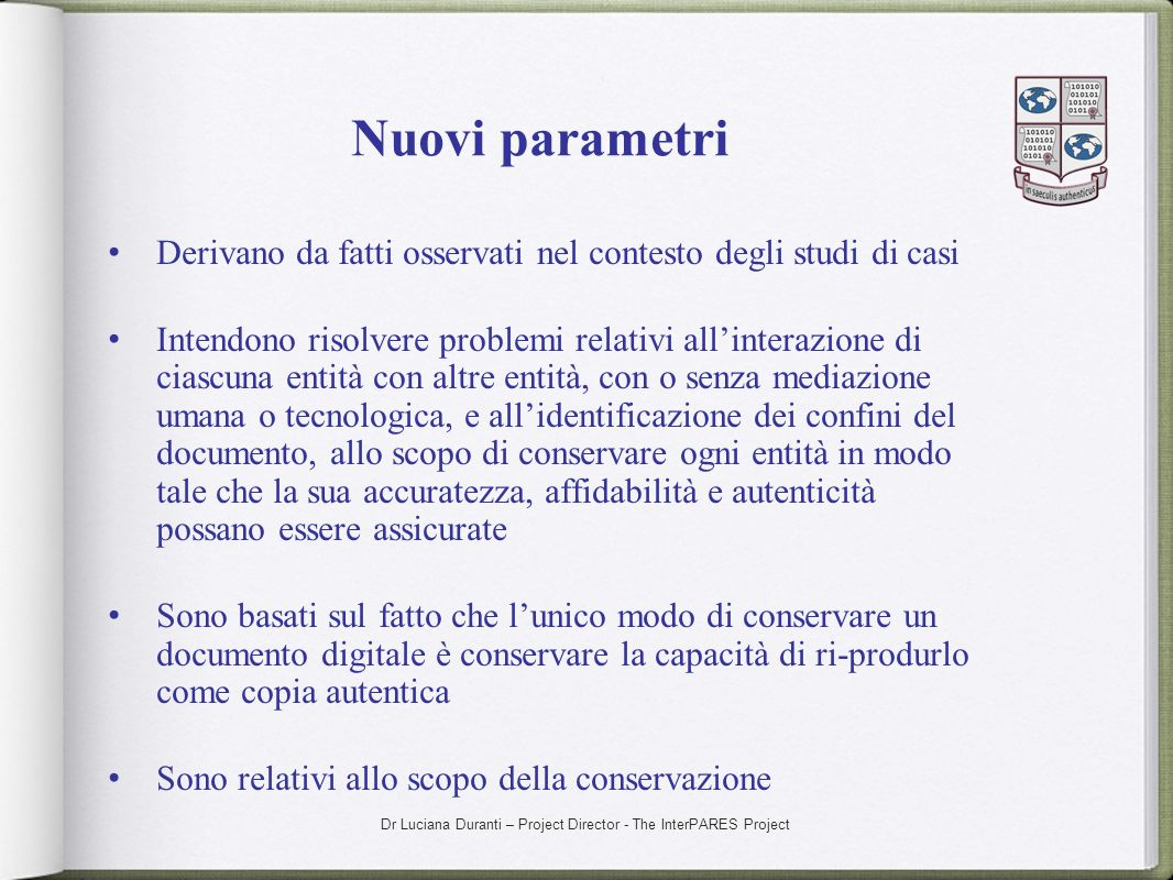 Dr Luciana Duranti – Project Director - The InterPARES Project Nuovi parametri Derivano da fatti osservati nel contesto degli studi di casi Intendono