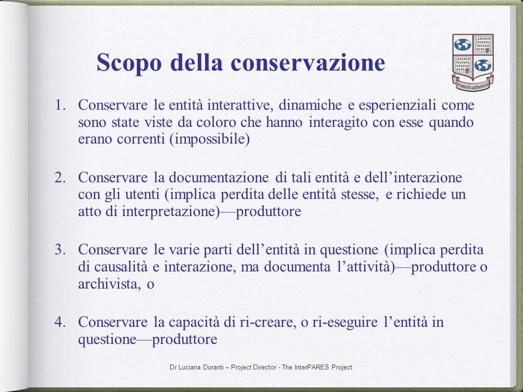 Dr Luciana Duranti – Project Director - The InterPARES Project Scopo della conservazione 1.Conservare le entità interattive, dinamiche e esperienziali