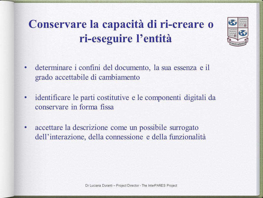 Dr Luciana Duranti – Project Director - The InterPARES Project Conservare la capacità di ri-creare o ri-eseguire lentità determinare i confini del doc