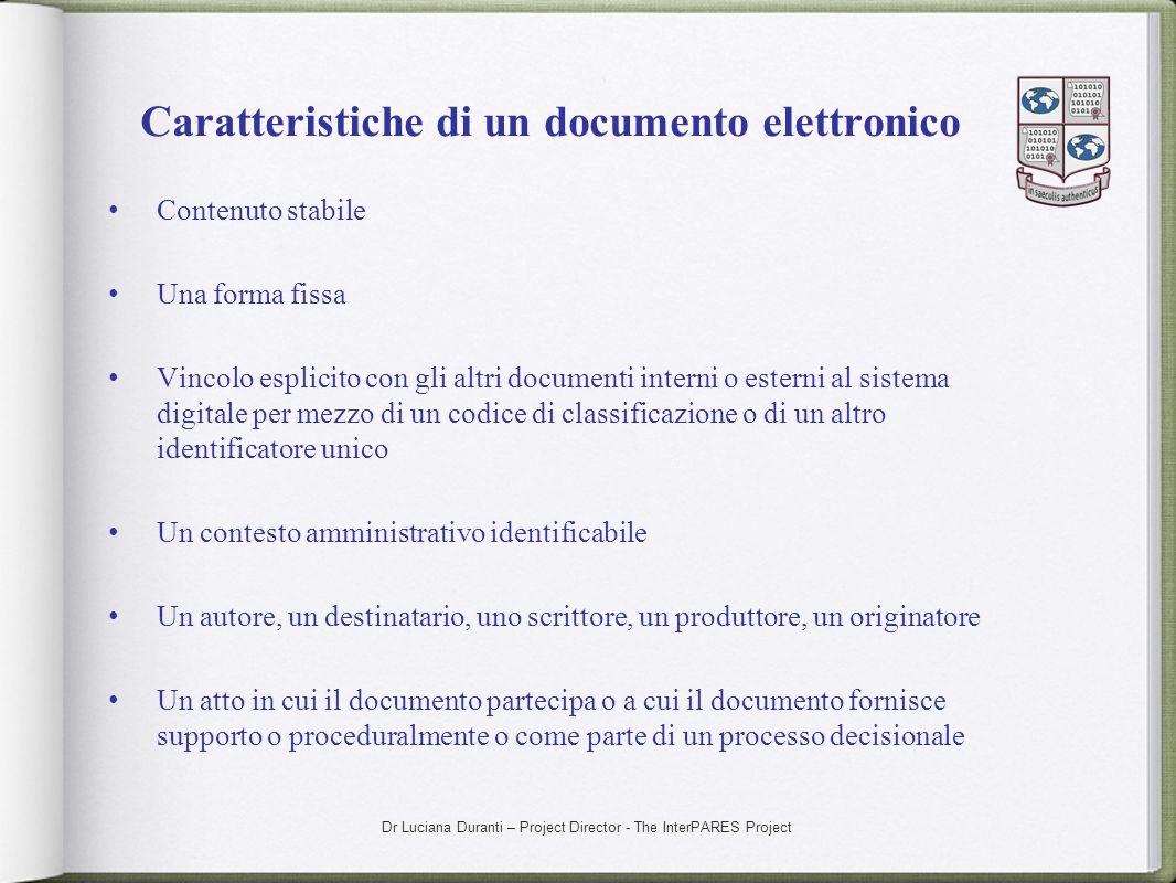 Dr Luciana Duranti – Project Director - The InterPARES Project Caratteristiche di un documento elettronico Contenuto stabile Una forma fissa Vincolo e