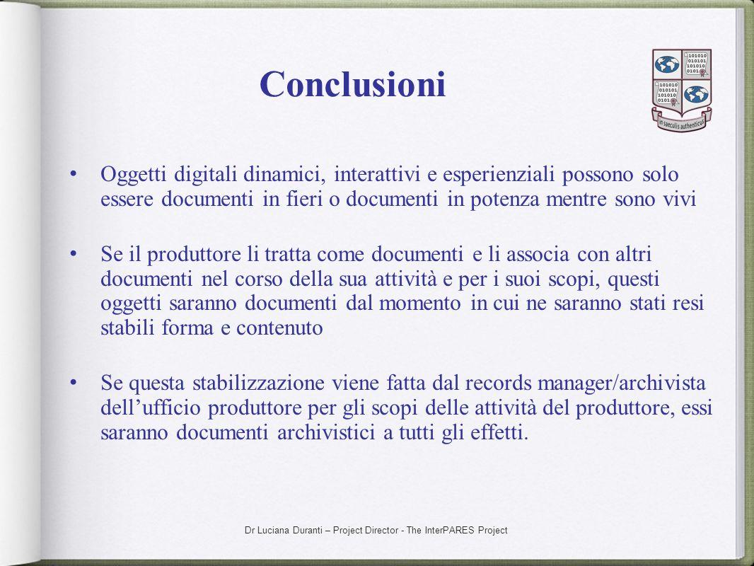 Dr Luciana Duranti – Project Director - The InterPARES Project Conclusioni Oggetti digitali dinamici, interattivi e esperienziali possono solo essere