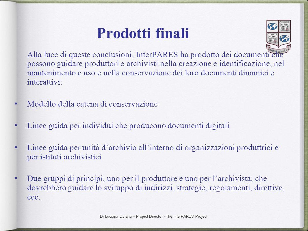 Dr Luciana Duranti – Project Director - The InterPARES Project Prodotti finali Alla luce di queste conclusioni, InterPARES ha prodotto dei documenti c