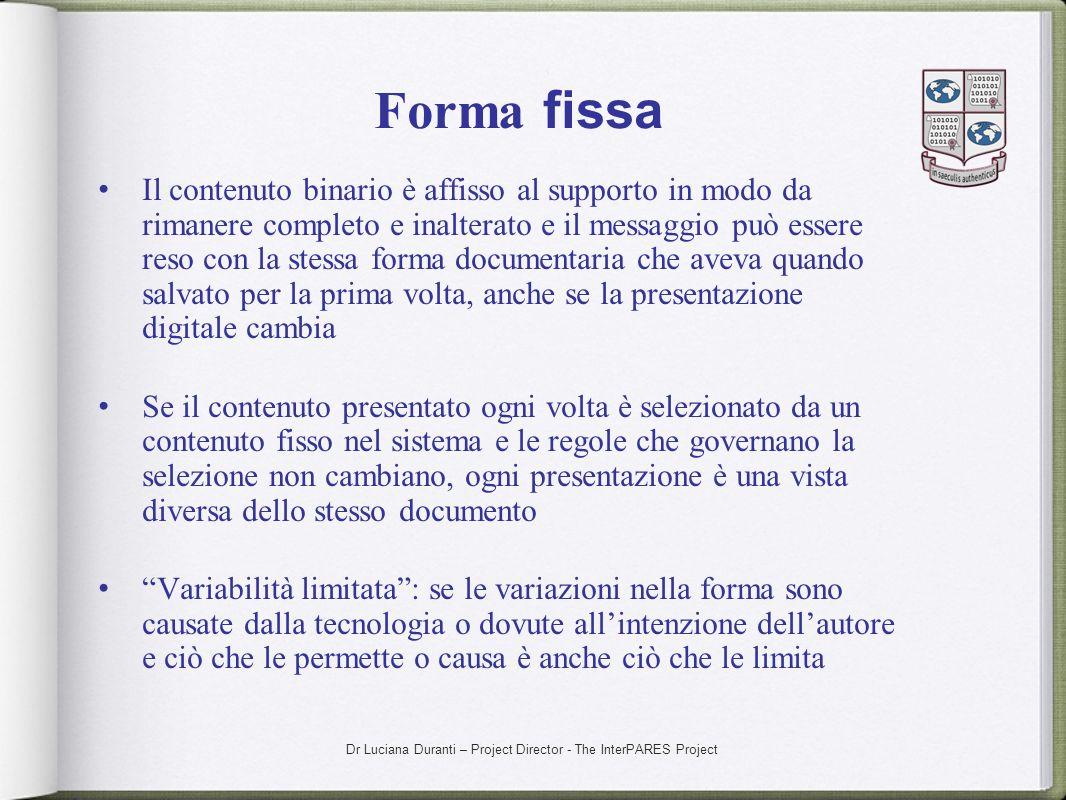 Dr Luciana Duranti – Project Director - The InterPARES Project Forma fissa Il contenuto binario è affisso al supporto in modo da rimanere completo e i