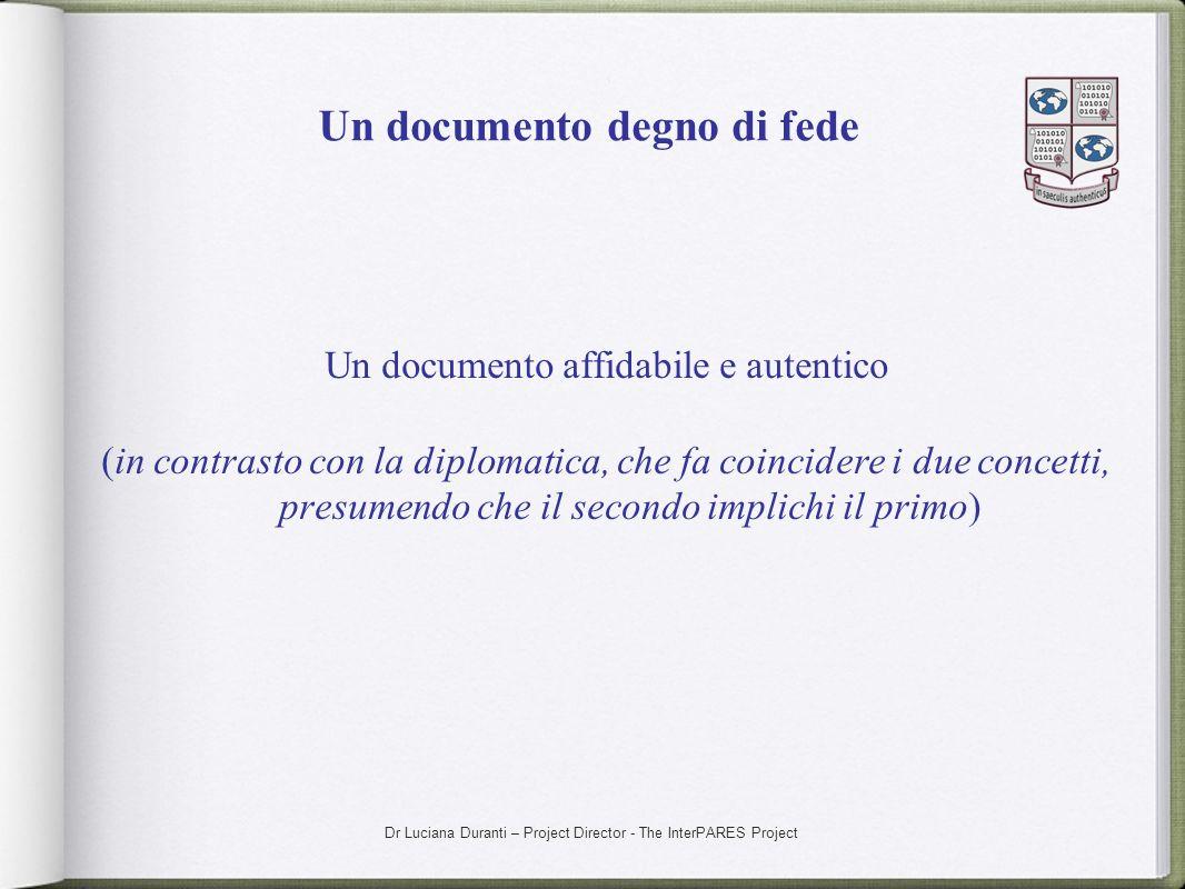 Dr Luciana Duranti – Project Director - The InterPARES Project Un documento degno di fede Un documento affidabile e autentico (in contrasto con la dip