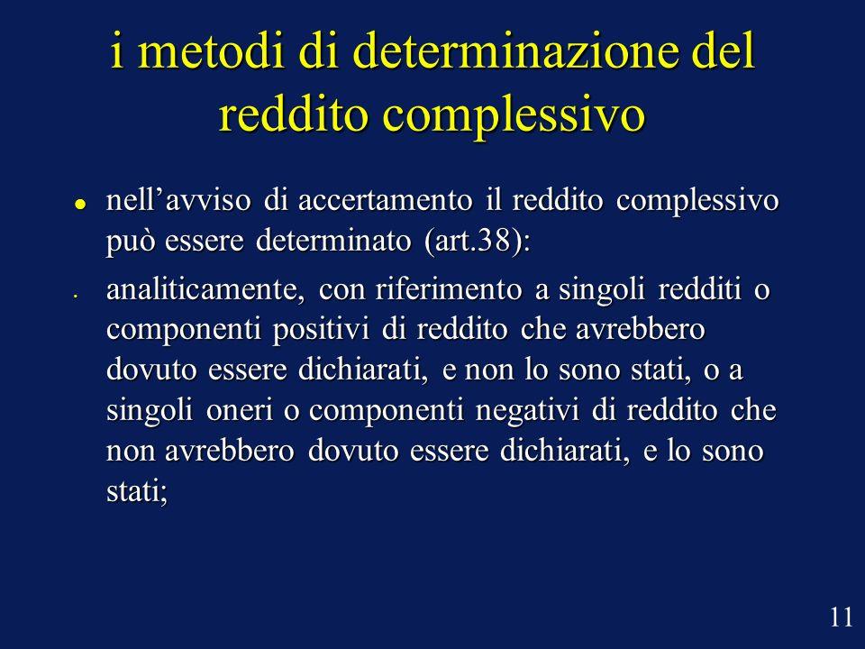 i metodi di determinazione del reddito complessivo nellavviso di accertamento il reddito complessivo può essere determinato (art.38): nellavviso di accertamento il reddito complessivo può essere determinato (art.38): analiticamente, con riferimento a singoli redditi o componenti positivi di reddito che avrebbero dovuto essere dichiarati, e non lo sono stati, o a singoli oneri o componenti negativi di reddito che non avrebbero dovuto essere dichiarati, e lo sono stati; analiticamente, con riferimento a singoli redditi o componenti positivi di reddito che avrebbero dovuto essere dichiarati, e non lo sono stati, o a singoli oneri o componenti negativi di reddito che non avrebbero dovuto essere dichiarati, e lo sono stati; 11