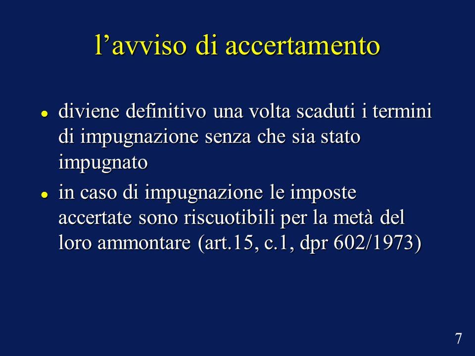 lavviso di accertamento diviene definitivo una volta scaduti i termini di impugnazione senza che sia stato impugnato diviene definitivo una volta scaduti i termini di impugnazione senza che sia stato impugnato in caso di impugnazione le imposte accertate sono riscuotibili per la metà del loro ammontare (art.15, c.1, dpr 602/1973) in caso di impugnazione le imposte accertate sono riscuotibili per la metà del loro ammontare (art.15, c.1, dpr 602/1973) 7