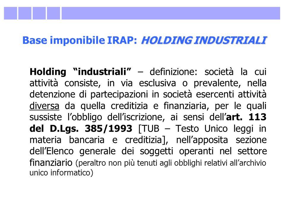 HOLDING INDUSTRIALI Base imponibile IRAP: HOLDING INDUSTRIALI Holding industriali – definizione: società la cui attività consiste, in via esclusiva o