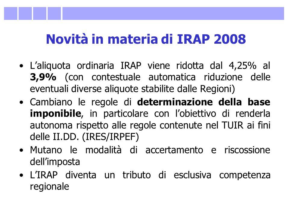 Novità in materia di IRAP 2008 Laliquota ordinaria IRAP viene ridotta dal 4,25% al 3,9% (con contestuale automatica riduzione delle eventuali diverse