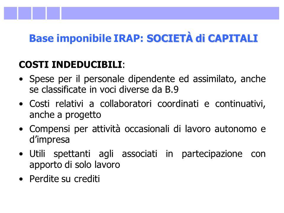 SOCIETÀ di CAPITALI Base imponibile IRAP: SOCIETÀ di CAPITALI COSTI INDEDUCIBILI: Spese per il personale dipendente ed assimilato, anche se classifica