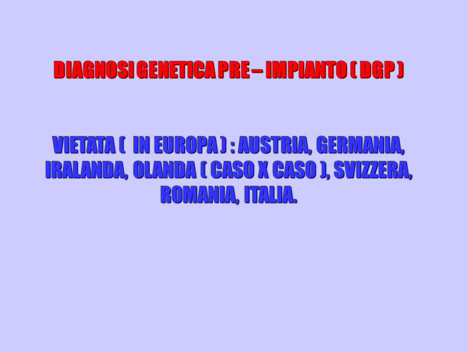 DIAGNOSI GENETICA PRE – IMPIANTO ( DGP ) VIETATA ( IN EUROPA ) : AUSTRIA, GERMANIA, IRALANDA, OLANDA ( CASO X CASO ), SVIZZERA, ROMANIA, ITALIA.
