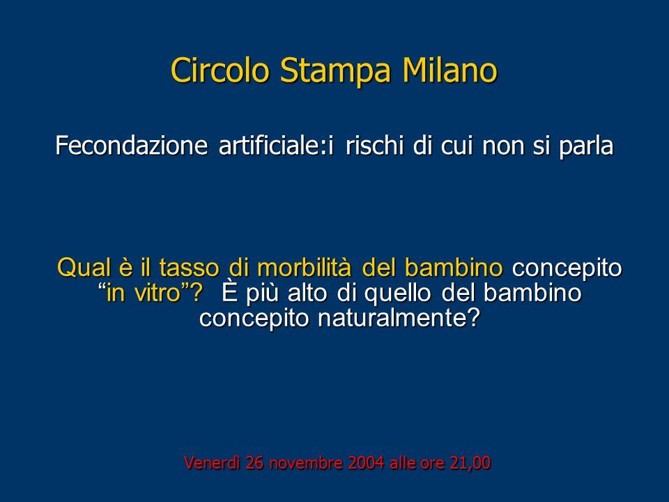 Circolo Stampa Milano Fecondazione artificiale:i rischi di cui non si parla Venerdì 26 novembre 2004 alle ore 21,00 Qual è il tasso di morbilità del b