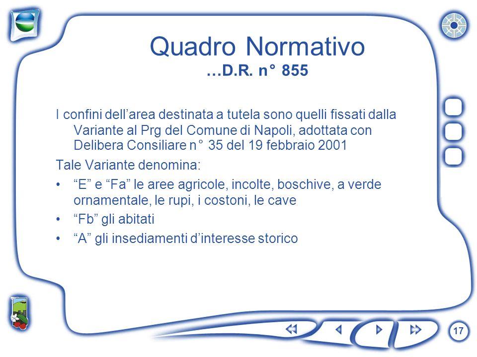 17 Quadro Normativo …D.R. n° 855 I confini dellarea destinata a tutela sono quelli fissati dalla Variante al Prg del Comune di Napoli, adottata con De