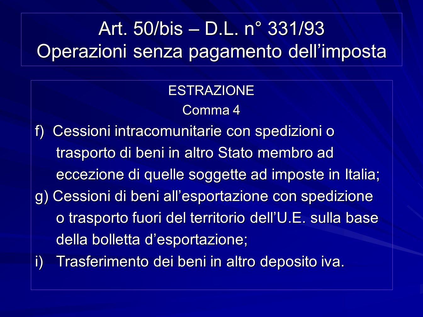 Art. 50/bis – D.L. n° 331/93 Operazioni senza pagamento dellimposta ESTRAZIONE Comma 4 f) Cessioni intracomunitarie con spedizioni o trasporto di beni