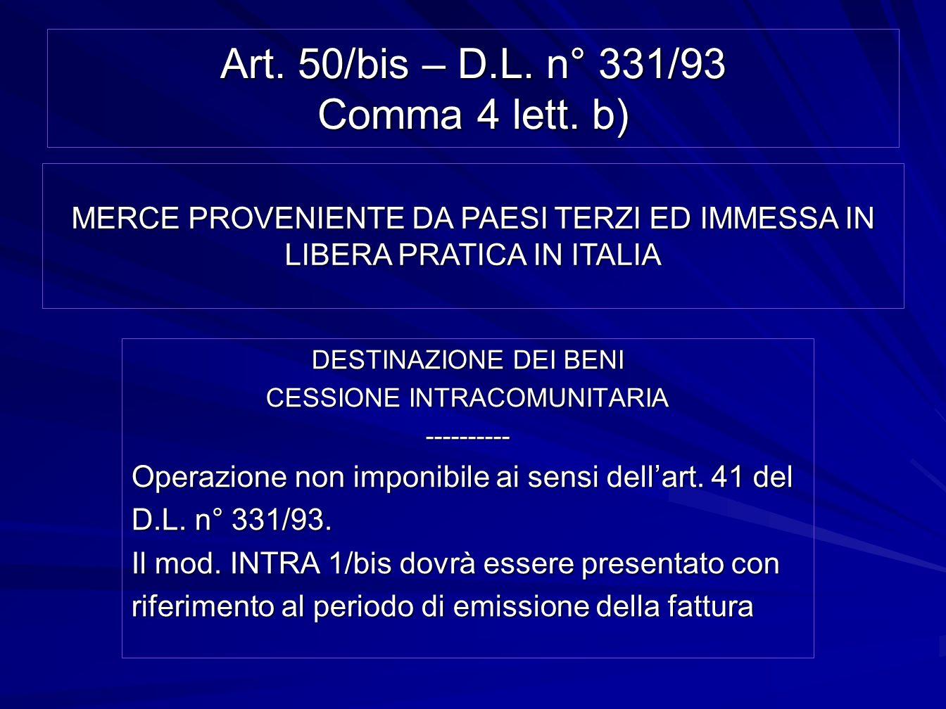 Art. 50/bis – D.L. n° 331/93 Comma 4 lett. b) DESTINAZIONE DEI BENI CESSIONE INTRACOMUNITARIA ---------- Operazione non imponibile ai sensi dellart. 4