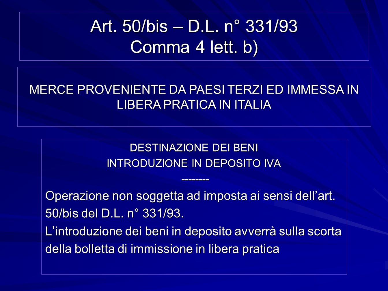 Art. 50/bis – D.L. n° 331/93 Comma 4 lett. b) DESTINAZIONE DEI BENI INTRODUZIONE IN DEPOSITO IVA -------- -------- Operazione non soggetta ad imposta