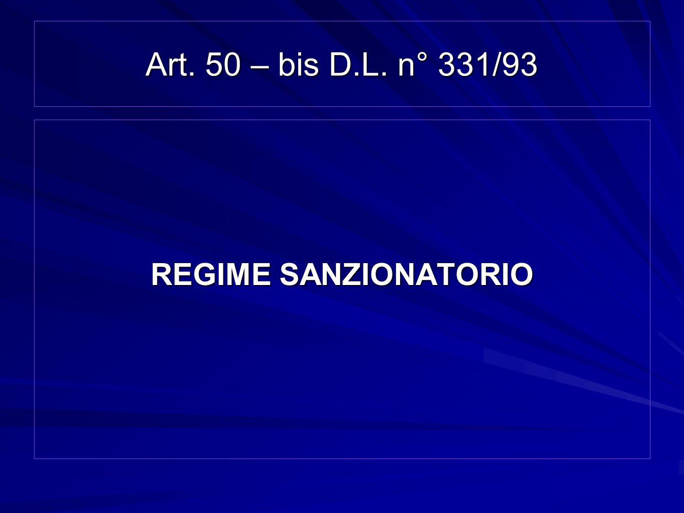 Art. 50 – bis D.L. n° 331/93 REGIME SANZIONATORIO