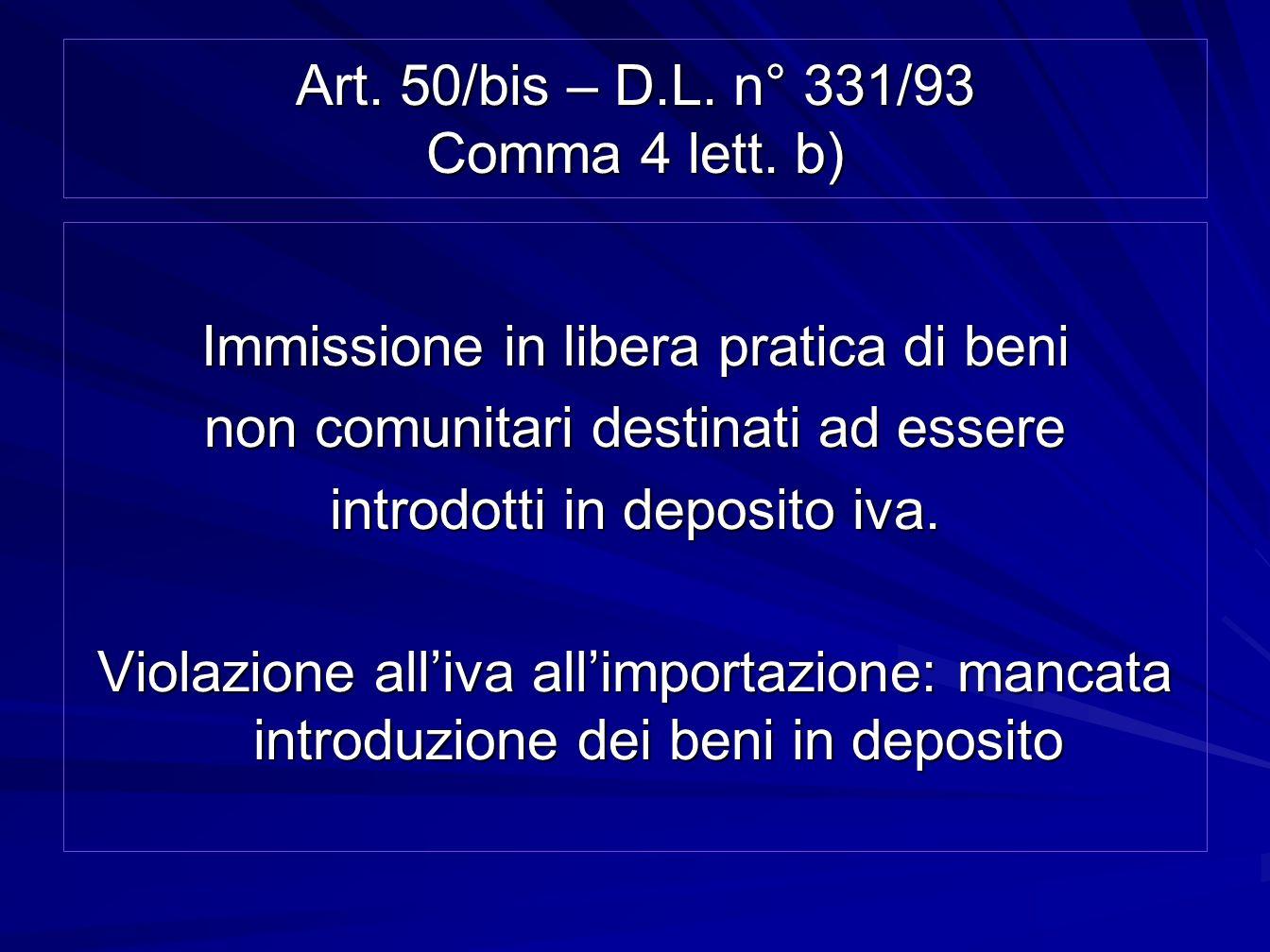 Art. 50/bis – D.L. n° 331/93 Comma 4 lett. b) Immissione in libera pratica di beni non comunitari destinati ad essere introdotti in deposito iva. Viol