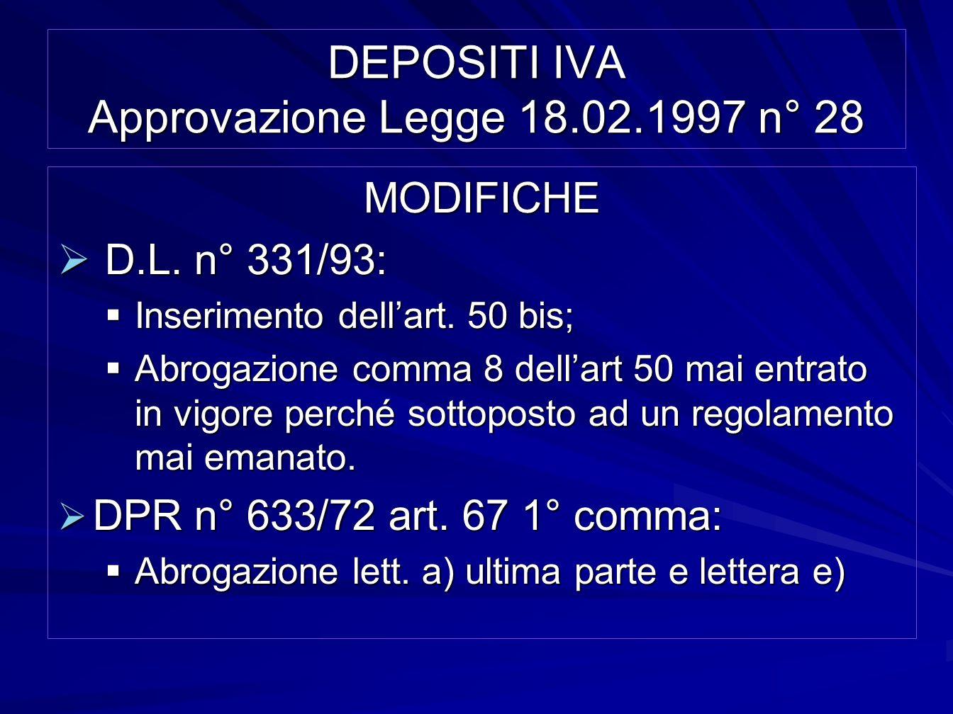 DEPOSITI IVA Approvazione Legge 18.02.1997 n° 28 MODIFICHE D.L. n° 331/93: D.L. n° 331/93: Inserimento dellart. 50 bis; Inserimento dellart. 50 bis; A