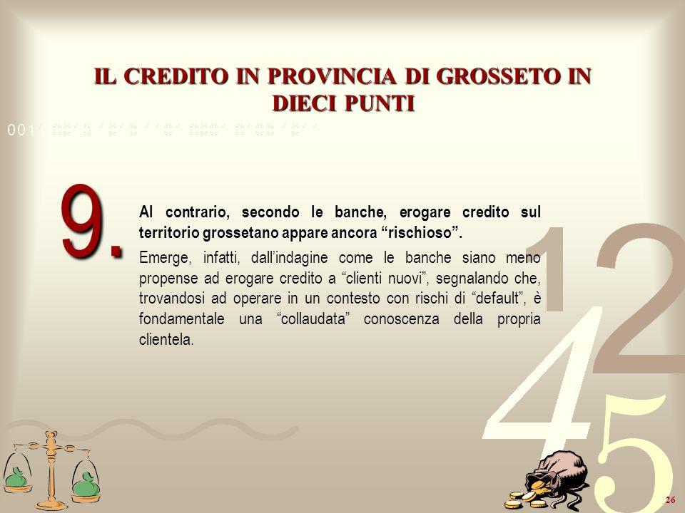 26 IL CREDITO IN PROVINCIA DI GROSSETO IN DIECI PUNTI Al contrario, secondo le banche, erogare credito sul territorio grossetano appare ancora rischio