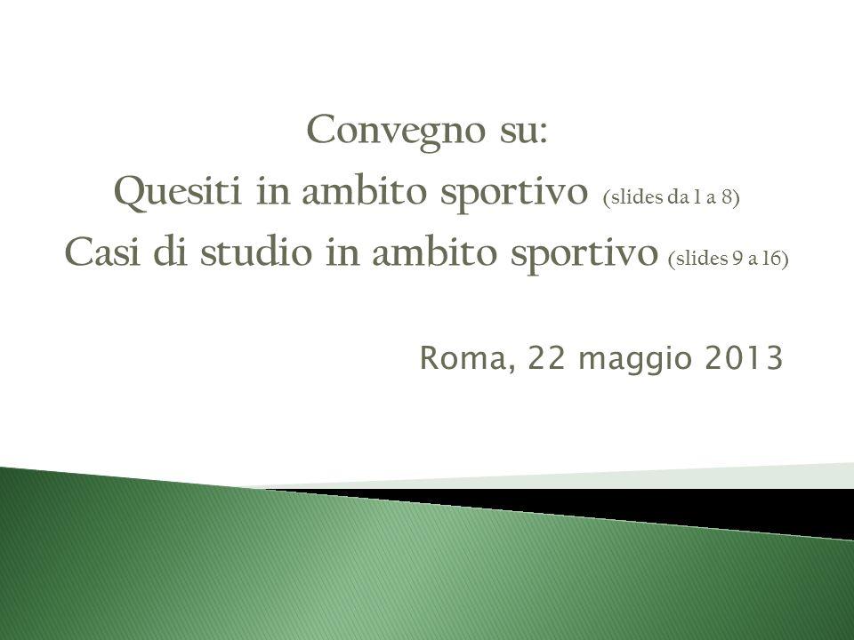 Roma, 22 maggio 2013 Convegno su: Quesiti in ambito sportivo (slides da 1 a 8) Casi di studio in ambito sportivo (slides 9 a 16)