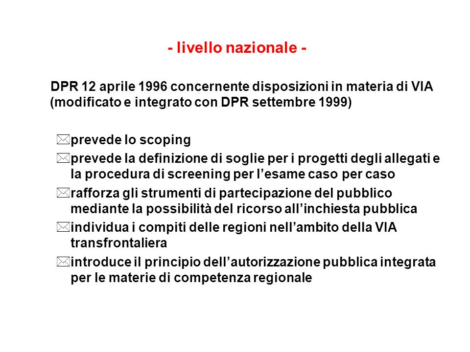 - livello nazionale - DPR 12 aprile 1996 concernente disposizioni in materia di VIA (modificato e integrato con DPR settembre 1999) *prevede lo scopin