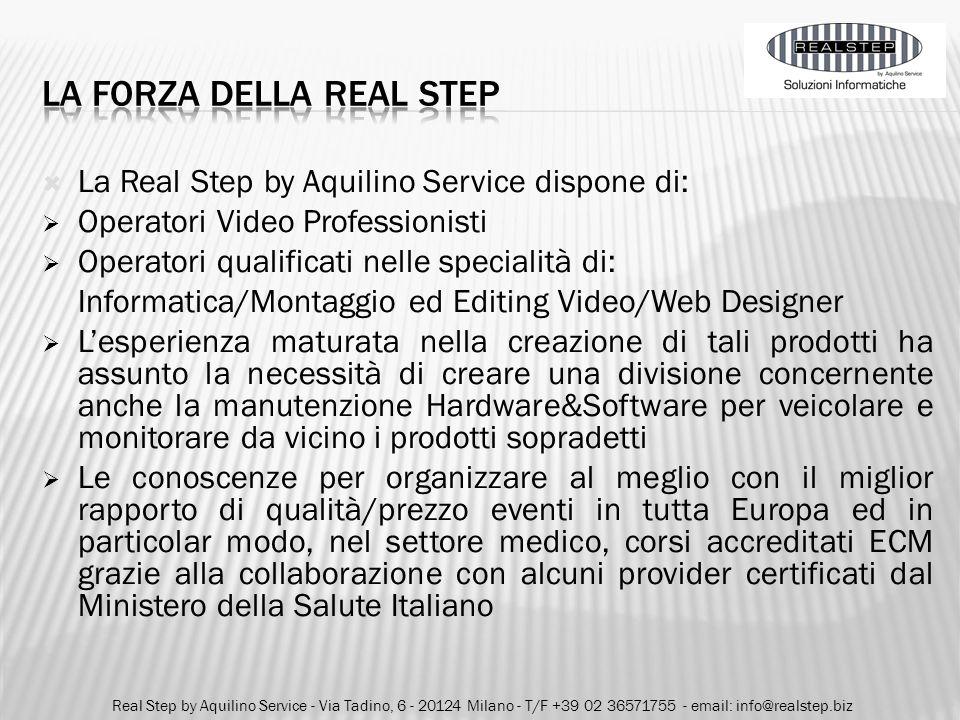 o Valutazione ad hoc esigenze cliente o Analisi di fattibilità o Prodotti/Servizi a valore aggiunto o Personale altamente qualificato Real Step by Aquilino Service - Via Tadino, 6 - 20124 Milano - T/F +39 02 36571755 - email: info@realstep.biz