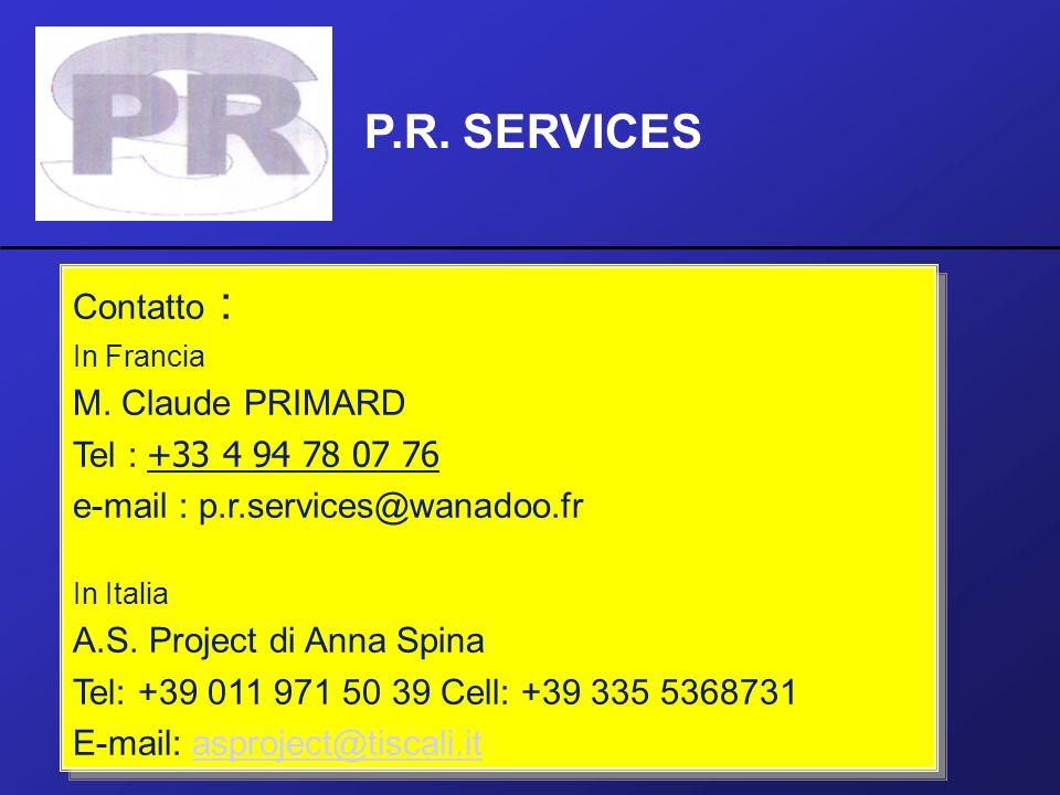 P.R. SERVICES Contatto : In Francia M. Claude PRIMARD Tel : +33 4 94 78 07 76 e-mail : p.r.services@wanadoo.fr In Italia A.S. Project di Anna Spina Te