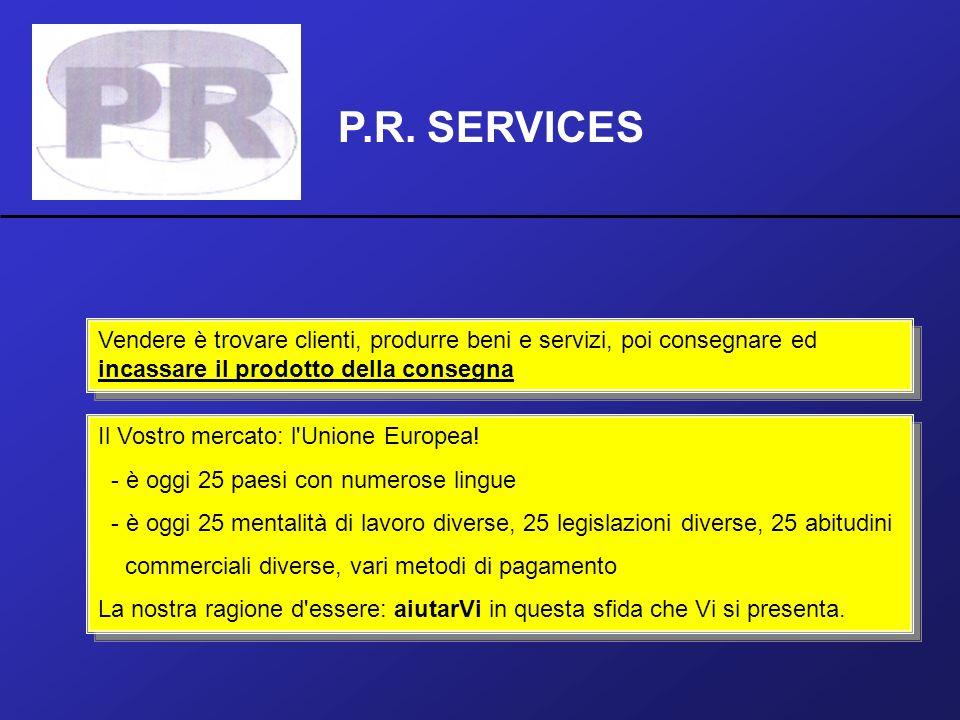 P.R. SERVICES Vendere è trovare clienti, produrre beni e servizi, poi consegnare ed incassare il prodotto della consegna Il Vostro mercato: l'Unione E