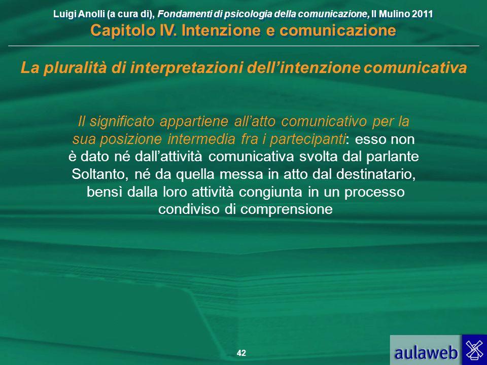 Luigi Anolli (a cura di), Fondamenti di psicologia della comunicazione, Il Mulino 2011 Capitolo IV. Intenzione e comunicazione 42 La pluralità di inte