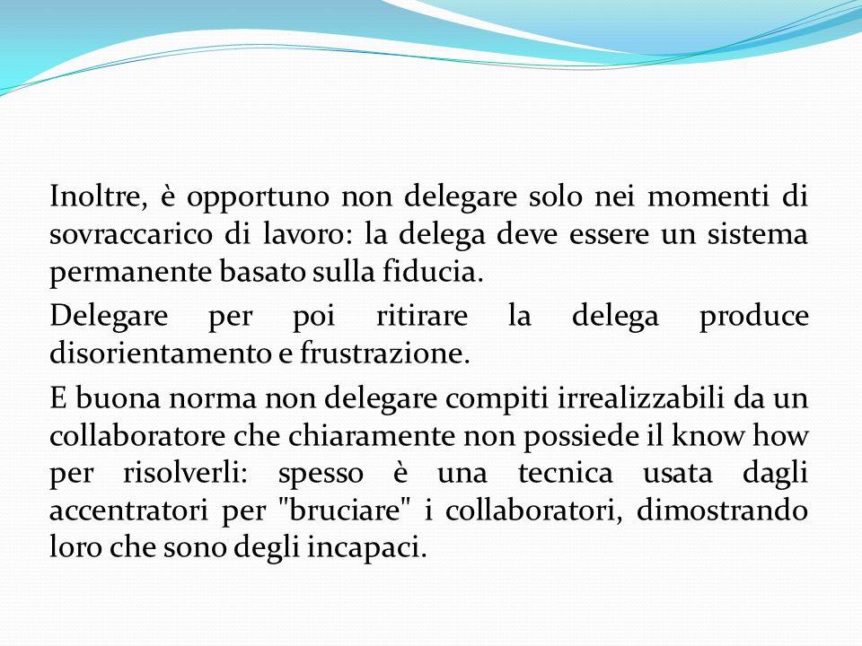 Inoltre, è opportuno non delegare solo nei momenti di sovraccarico di lavoro: la delega deve essere un sistema permanente basato sulla fiducia. Delega