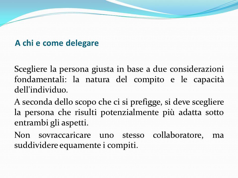 A chi e come delegare Scegliere la persona giusta in base a due considerazioni fondamentali: la natura del compito e le capacità dell'individuo. A sec