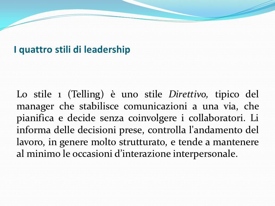 I quattro stili di leadership Lo stile 1 (Telling) è uno stile Direttivo, tipico del manager che stabilisce comunicazioni a una via, che pianifica e d