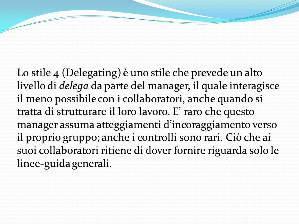 Lo stile 4 (Delegating) è uno stile che prevede un alto livello di delega da parte del manager, il quale interagisce il meno possibile con i collabora