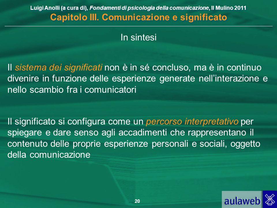 Luigi Anolli (a cura di), Fondamenti di psicologia della comunicazione, Il Mulino 2011 Capitolo III. Comunicazione e significato 20 In sintesi Il sist