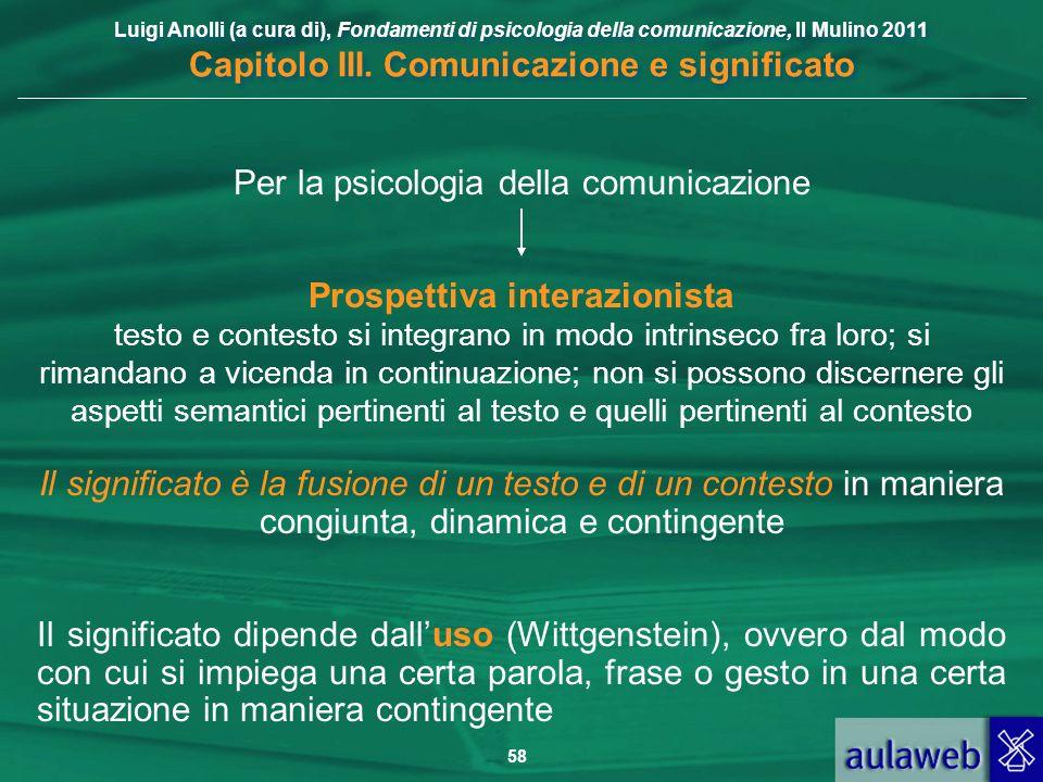 Luigi Anolli (a cura di), Fondamenti di psicologia della comunicazione, Il Mulino 2011 Capitolo III. Comunicazione e significato 58 Per la psicologia