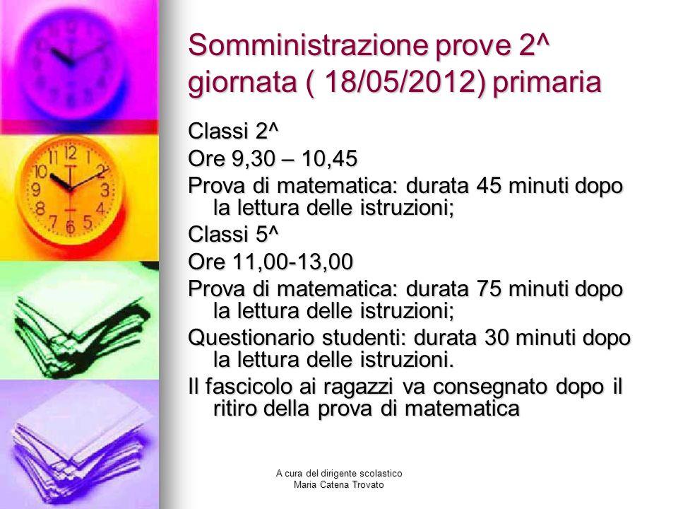 A cura del dirigente scolastico Maria Catena Trovato Somministrazione prove 2^ giornata ( 18/05/2012) primaria Classi 2^ Ore 9,30 – 10,45 Prova di mat