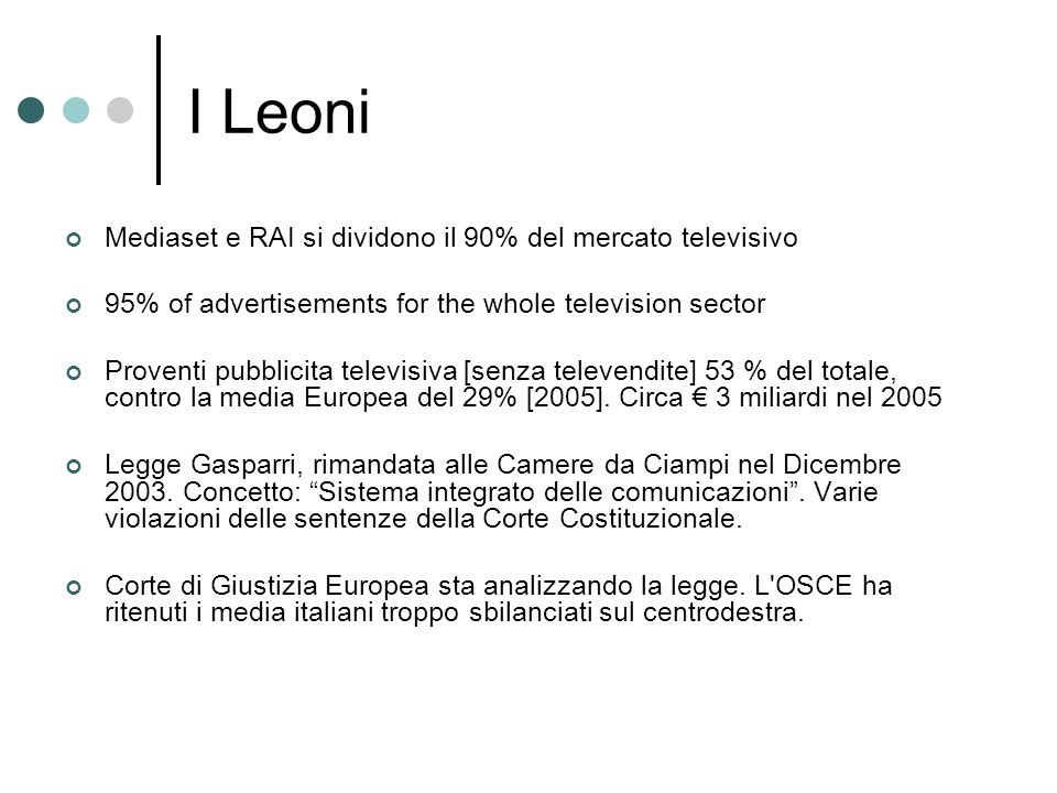 I Leoni Mediaset e RAI si dividono il 90% del mercato televisivo 95% of advertisements for the whole television sector Proventi pubblicita televisiva [senza televendite] 53 % del totale, contro la media Europea del 29% [2005].