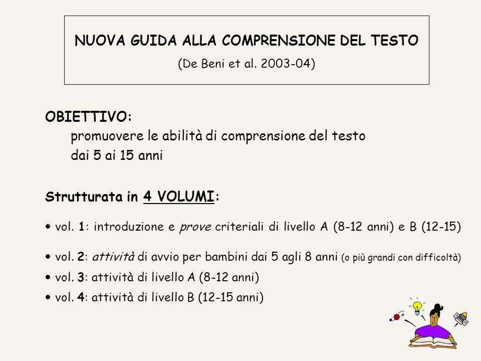 NUOVA GUIDA ALLA COMPRENSIONE DEL TESTO (De Beni et al. 2003-04) OBIETTIVO: promuovere le abilità di comprensione del testo dai 5 ai 15 anni Struttura