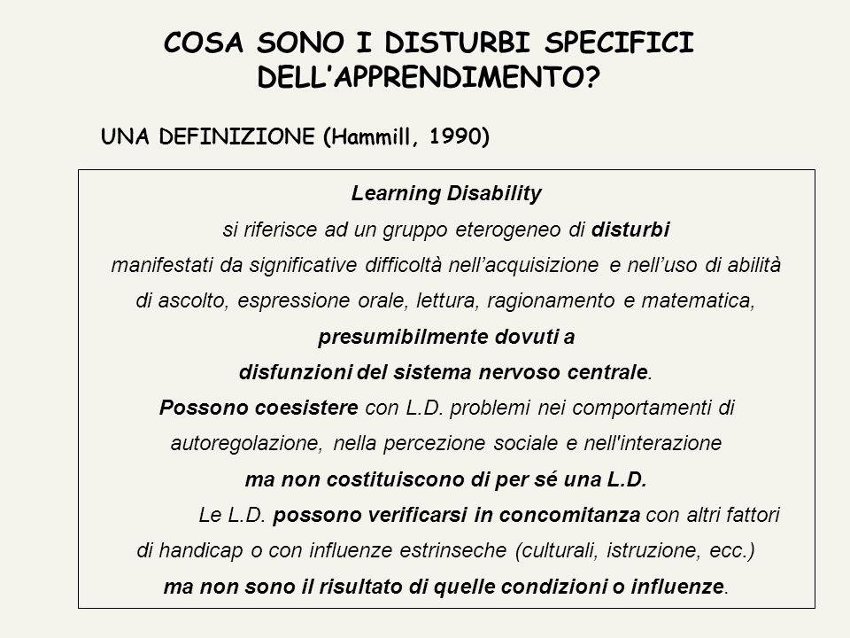 COSA SONO I DISTURBI SPECIFICI DELLAPPRENDIMENTO? UNA DEFINIZIONE (Hammill, 1990) Learning Disability si riferisce ad un gruppo eterogeneo di disturbi