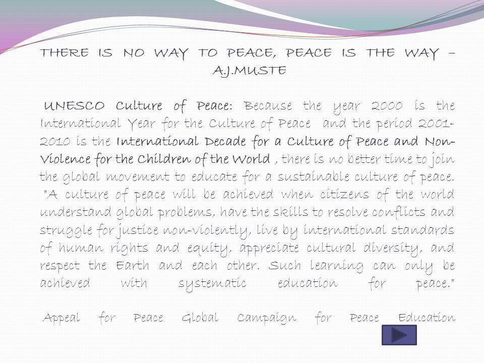 THERE IS NO WAY TO PEACE, PEACE IS THE WAY – A.J.MUSTE UNESCO Culture of Peace: Because the year 2000 is the International Year for the Culture of Pea
