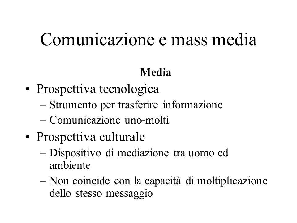 Comunicazione e mass media Media Prospettiva tecnologica –Strumento per trasferire informazione –Comunicazione uno-molti Prospettiva culturale –Dispos