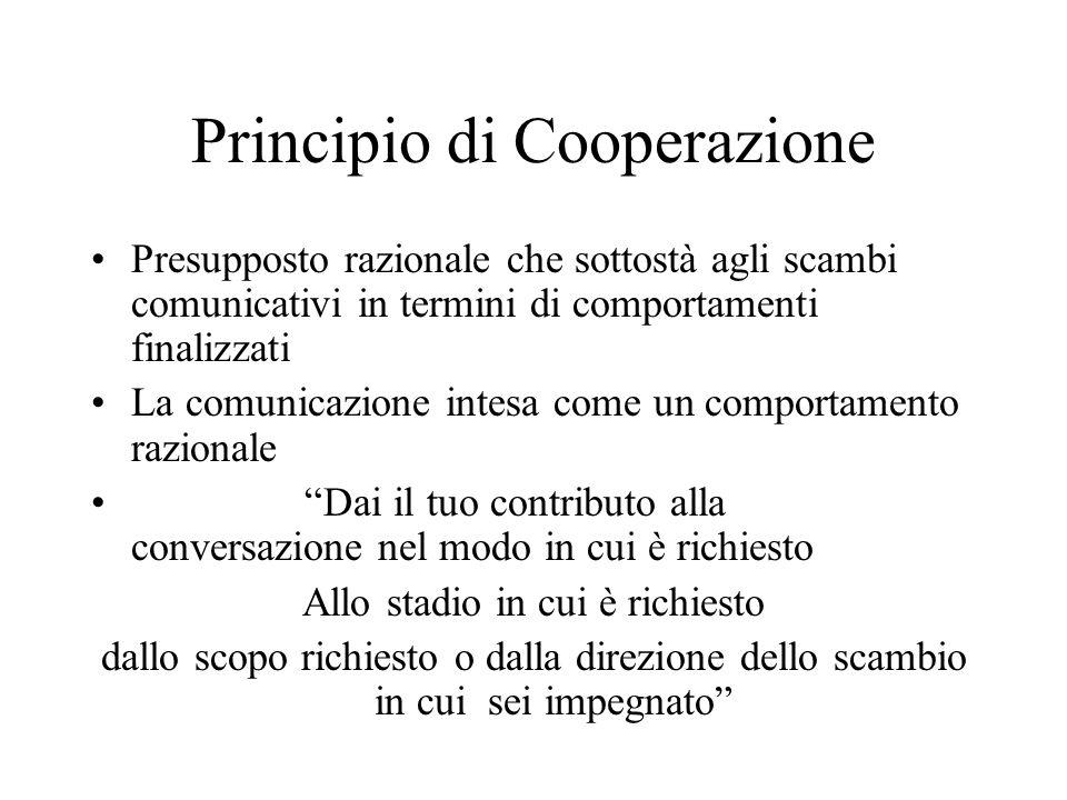 Principio di Cooperazione Presupposto razionale che sottostà agli scambi comunicativi in termini di comportamenti finalizzati La comunicazione intesa