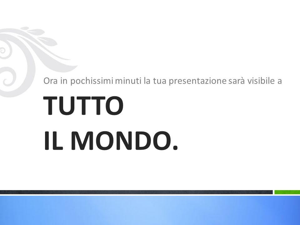Ora in pochissimi minuti la tua presentazione sarà visibile a TUTTO IL MONDO.