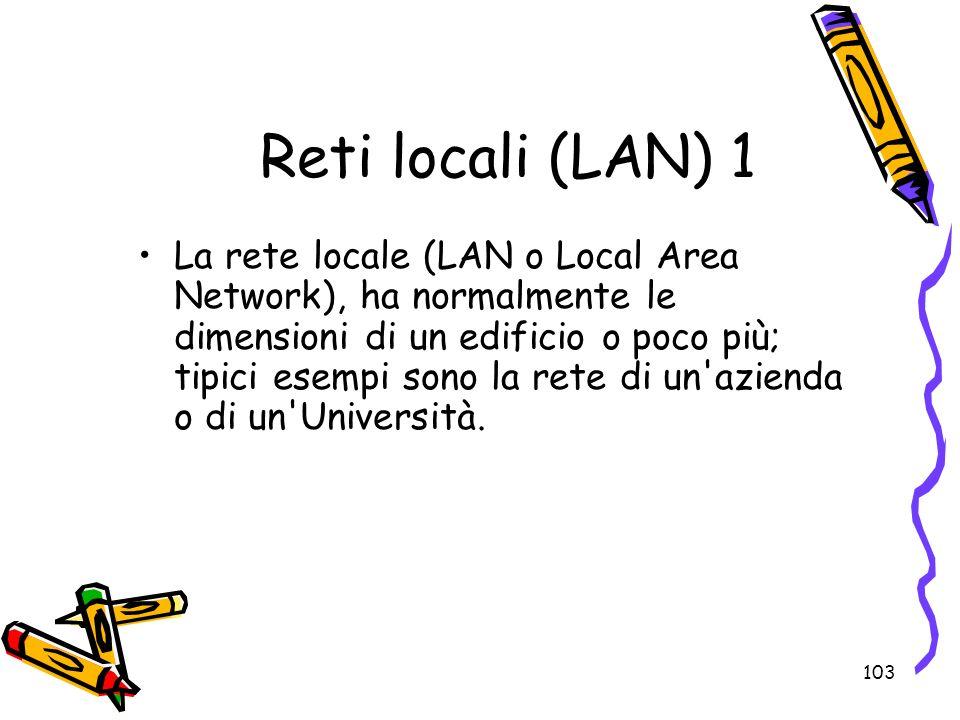 103 Reti locali (LAN) 1 La rete locale (LAN o Local Area Network), ha normalmente le dimensioni di un edificio o poco più; tipici esempi sono la rete